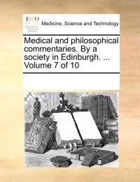 Medical and Philosophical Commentaries. by a Society in Edinburgh. ... Volume 7 of 10