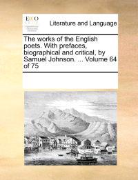 The Works of the English Poets. with Prefaces, Biographical and Critical, by Samuel Johnson. ... Volume 64 of 75