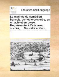 La Matine Du Comdien Franois, Comdie-Proverbe, En Un Acte Et En Prose. Reprsente Paris Avec Succs, ... Nouvelle Edition.