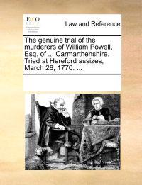 The Genuine Trial of the Murderers of William Powell, Esq. of ... Carmarthenshire. Tried at Hereford Assizes, March 28, 1770. ...