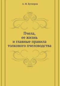 Pchela, Ee Zhizn' I Glavnye Pravila Tolkovogo Pchelovodstva