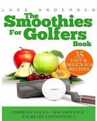 Smoothies for Golfers: Recipes and Nutrition Plan for Supporting the Golfer's Optimum Health, Focus and Performance
