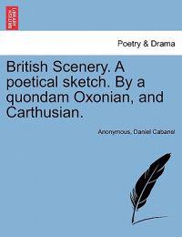British Scenery. a Poetical Sketch. by a Quondam Oxonian, and Carthusian.