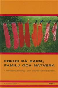 Fokus på barn, familj och nätverk : metodutveckling i den sociala barnavården