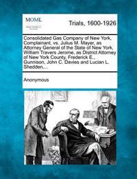 Consolidated Gas Company of New York, Complainant, vs. Julius M. Mayer, as Attorney General of the State of New York, William Travers Jerome, as District Attorney of New York County, Frederick E., Gunnison, John C. Davies and Lucian L. Shedden, ...