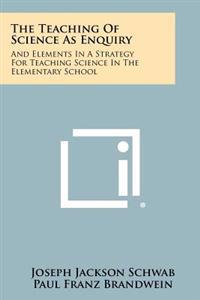 The Teaching of Science as Enquiry: And Elements in a Strategy for Teaching Science in the Elementary School
