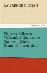 Debussy's Pelleas Et Melisande a Guide to the Opera with Musical Examples from the Score