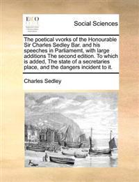 The Poetical Vvorks of the Honourable Sir Charles Sedley Bar. and His Speeches in Parliamemt, with Large Additions the Second Edition. to Which Is Add