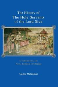 The History of the Holy Servants of the Lord Siva: A Translation of the Periya Purāṇam of Cēkkiḻār