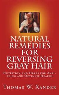 Natural Remedies for Reversing Gray Hair: Nutrition and Herbs for Anti-Aging and Optimum Health