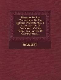 Historia de Las Variaciones de Las Iglesias Protestantes y Exposici N de La Doctrina... Cat Lica Sobre Los Puntos de Controversia...