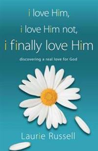 I Love Him, I Love Him Not, I Finally Love Him: Discovering a Real Love for God