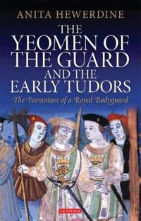 The Yeomen of the Guard and the Early Tudors: The Formation of a Royal Bodyguard