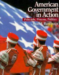 American Government in Action: Principles, Process, Politics