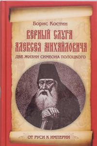 Vernyj sluga Alekseja Mikhajlovicha. Dve zhizni Simeona Polotskogo