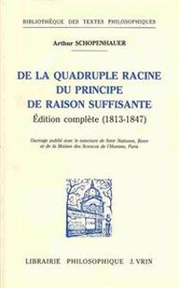 Arthur Schopenhauer: de La Quadruple Racine Du Principe de Raison Suffisante: Edition Complete (1813-1847)