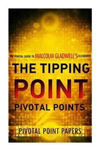 The Tipping Point Pivotal Points - The Pivotal Guide to Malcolm Gladwell's Celebrated Book