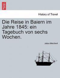 Die Reise in Baiern Im Jahre 1845