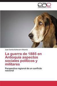 La Guerra de 1885 En Antioquia Aspectos Sociales Politicos y Militares