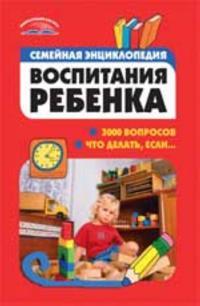 Semejnaja entsiklopedija vospitanija rebenka: 3000 voprosov chto delat, esli... - 3-e izd.