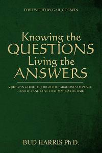 Knowing the Questions, Living the Answers: A Jungian Guide Through the Paradoxes of Peace, Conflict and Love That Mark a Lifetime