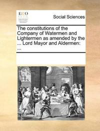 The Constitutions of the Company of Watermen and Lightermen as Amended by the ... Lord Mayor and Aldermen