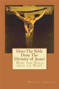 Does the Bible Deny the Divinity of Jesus?: Why Did Jesus Pray to God?