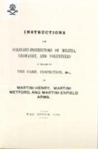 Instructions for Serjeant-Instructors of Militia, Yeomanry, and Volunteers in Regard to the Care, Inspection &C of Martini-Henry, Martini-Metford, and