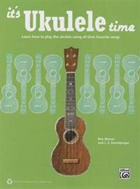 It's Ukulele Time: Learn How to Play the Ukulele Using All-Time Favorite Songs