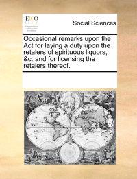 Occasional Remarks Upon the ACT for Laying a Duty Upon the Retalers of Spirituous Liquors, &c. and for Licensing the Retalers Thereof