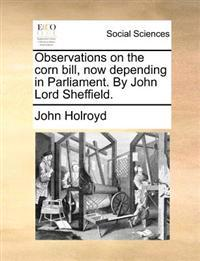 Observations on the Corn Bill, Now Depending in Parliament. by John Lord Sheffield