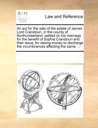 An ACT for the Sale of the Estate of James Lord Cranstoun, in the County of Northumberland, Settled on His Marriage for the Benefit of Sophia Cranstoun and Their Issue, for Raising Money to Discharge the Incumbrances Affecting the Same; ...