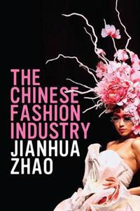 The Chinese Fashion Industry: An Ethnographic Approach. Jianhua Zhao