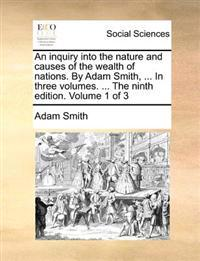 An Inquiry Into the Nature and Causes of the Wealth of Nations. by Adam Smith, ... in Three Volumes. ... the Ninth Edition. Volume 1 of 3