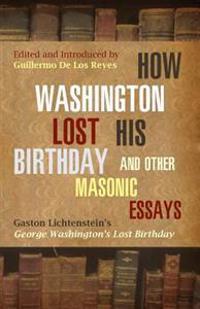 How Washington Lost His Birthday and Other Masonic Essays: Gaston Lichtenstein's George Washington's Lost Birthday