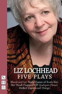 Liz Lochhead: Five Plays: Blood and Ice, Mary Queen of Scots Got Her Head Chopped Off, Quelques Fleurs, Perfect Days, Good Things