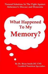 What Happened to My Memory?: Natural Solutions in the Fight Against Alzheimer's Disease and Dementia