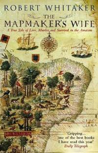 Mapmakers wife - a true tale of love, murder and survival in the amazon