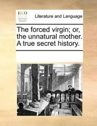 The Forced Virgin; Or, the Unnatural Mother. a True Secret History.