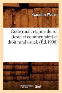 Code Rural, R�gime Du Sol (Texte Et Commentaire) Et Droit Rural Usuel, (�d.1900)