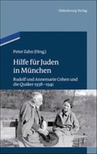 Hilfe Für Juden in München: Annemarie Und Rudolf Cohen Und Die Quäker 1938-1941