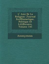 L' Ami de La Religion: Journal Eccl Esiastique, Politique Et Litt Eraire, Volume 145