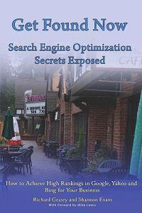 Get Found Now! Search Engine Optimization Secrets Exposed: Acheive High Rankings in Google, Yahoo and Bing for Your Website