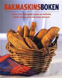 Bakmaskinsboken : läckra och lättlagade recept på matbröd, mjuka kakor, pizza och andra bakverk