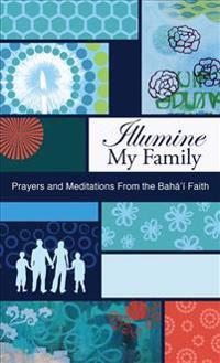 Illumine My Family: Prayers and Meditations from the Baha'i Faith