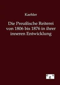 Die Preuische Reiterei Von 1806 Bis 1876 in Ihrer Inneren Entwicklung
