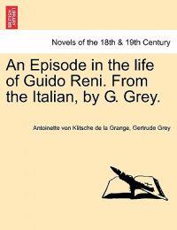 An Episode in the Life of Guido Reni. from the Italian, by G. Grey.