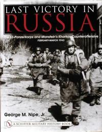 Last Victory in Russia: The SS-Panzerkorps and Manstein's Kharkov Counteroffensive, February-March 1943