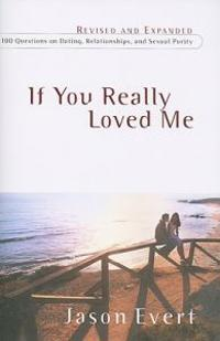 If You Really Loved Me: 100 Questions on Dating, Relationships, and Sexual Purity (Revised, Expanded)