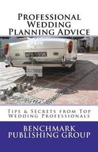 Professional Wedding Planning Advice: Tips & Secrets from Top Wedding Professionals: Featuring Interviews with 15 Wedding Professionals